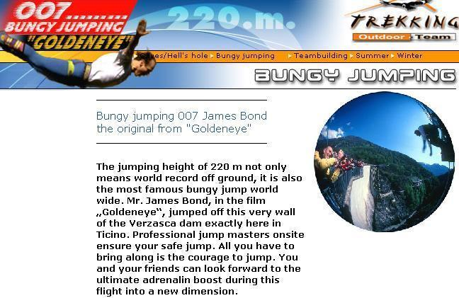 To the Goldeneye 007 Bungy Jumping  The jumping height of 220 m not only means world record off ground, it is also the most famous bungy jump world wide. Mr. James Bond, in the film Goldeneye, jumped off this very wall of the Verzasca dam exactly here in Ticino. Professional jump masters onsite ensure your safe jump. All you have to bring along is the courage to jump. You and your friends can look forward to the ultimate adrenalin boost during this flight into a new dimension.